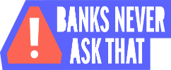 Banks Never Ask That!